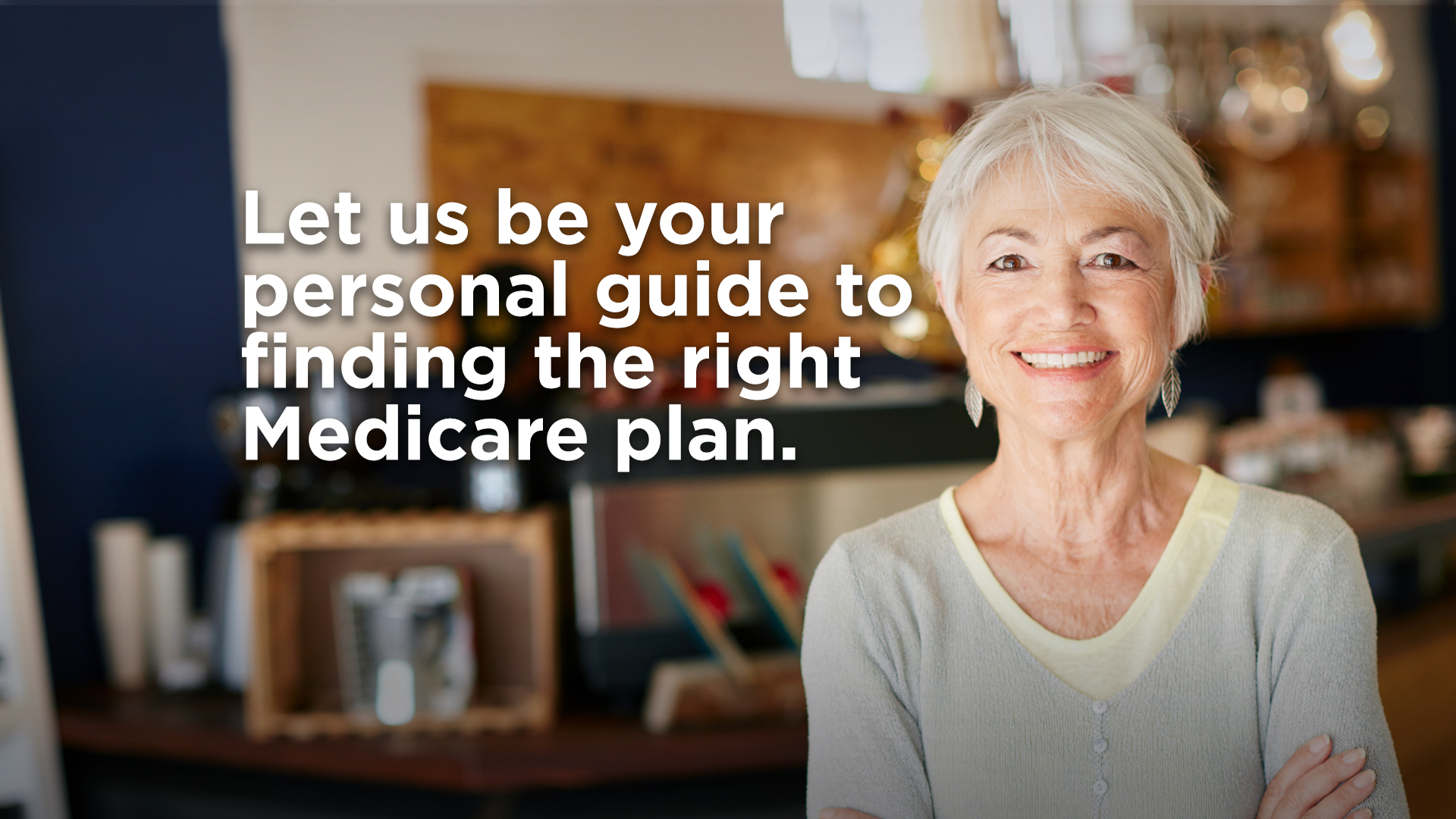 Let us be your personal guide to finding the right Medicare plan.